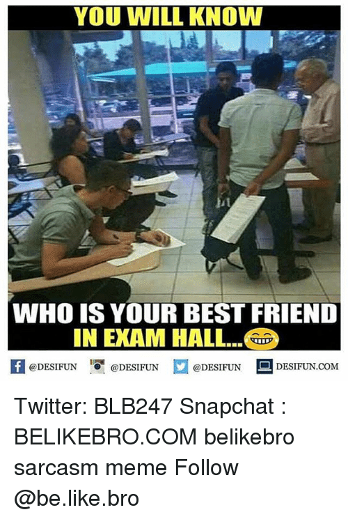 Be Like, Best Friend, and Meme: YOU WILL KNOW  WHO IS YOUR BEST FRIEND  IN EXAM HALL.  K @DESIFUN 증 @DESIFUN  @DESIFUN DESIFUN.COM Twitter: BLB247 Snapchat : BELIKEBRO.COM belikebro sarcasm meme Follow @be.like.bro