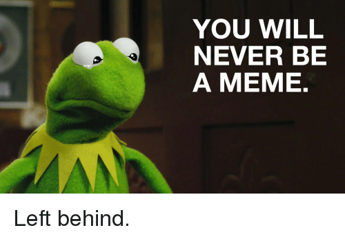 You Will Never Be A Meme Left Behind Meme On Sizzle