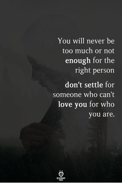 You Will Never Be Too Much Or Not Enough For The Right Person Dont