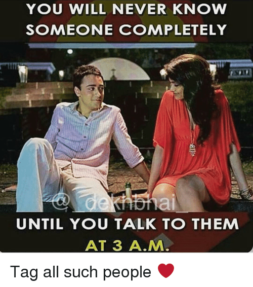 Dekh Bhai, International, and A&m: YOU WILL NEVER KNOW  SOMEONE COMPLETELY  UNTIL YOU TALK TO THEM  AT 3 A.M Tag all such people ❤️