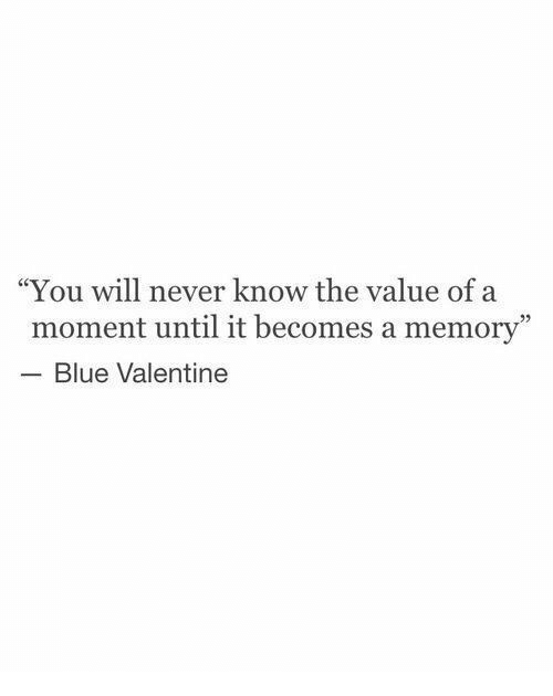 """Blue, Never, and Blue Valentine: """"You will never know the value of a  moment until it becomes a memory""""  Blue Valentine"""