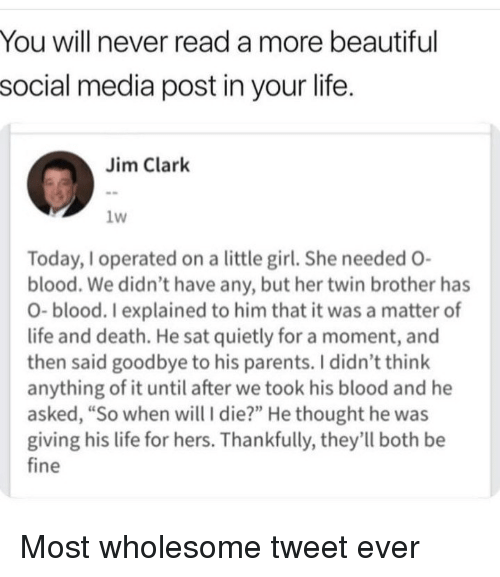 "Beautiful, Life, and Parents: You will never read a more beautiful  social media post in your life.  Jim Clark  1w  Today,I operated on a little girl. She needed O-  blood. We didn't have any, but her twin brother has  O- blood. I explained to him that it was a matter of  life and death. He sat quietly for a moment, and  then said goodbye to his parents. I didn't think  anything of it until after we took his blood and he  asked, ""So when will I die?"" He thought he was  giving his life for hers. Thankfully, they'll both be  fine Most wholesome tweet ever"
