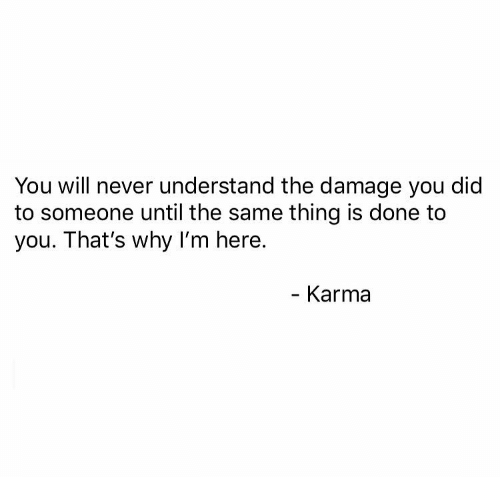 Karma, Never, and Why: You will never understand the damage you did  to someone until the same thing is done to  you. That's why I'm here.  Karma