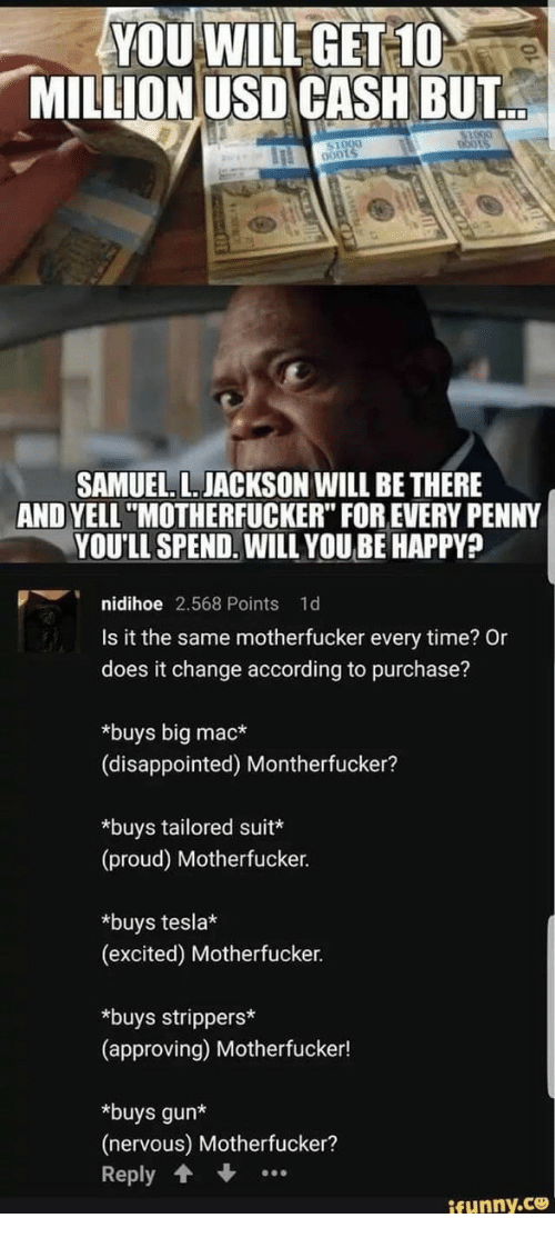"""Disappointed, Samuel L. Jackson, and Strippers: YOU WILLGET 10  MILLION USD CASH BUT  0001  SAMUEL. L.JACKSON WILL BE THERE  AND YELL""""MOTHERFUCKER"""" FOR EVERY PENNY  YOU'LL SPEND. WILL YOU BE HAPPY?  p︶i nidihoe 2.568 Points 1d  Is it the same motherfucker every time? Or  does it change according to purchase?  *buys big mac*  (disappointed) Montherfucker?  *buys tailored suit*  (proud) Motherfucker.  *buys tesla*  (excited) Motherfucker.  *buys strippers  (approving) Motherfucker!  *buys gun*  (nervous) Motherfucker?  Reply  ifunny.ce"""
