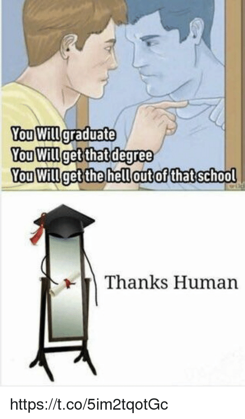Memes, 🤖, and Human: You Willgraduate  ou Willget that deqree  You Willget the hellout ofthatschool  Thanks Human https://t.co/5im2tqotGc