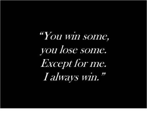 """You, For, and Win: """"You win some,  you lose some.  Except for me.  I always win.""""  39"""