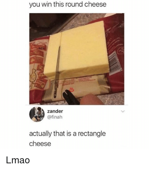 Lmao, Memes, and 🤖: you win this round cheese  zander  @finah  actually that is a rectangle  cheese Lmao
