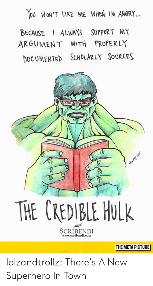 Superhero, Tumblr, and Hulk: You WoN'T LIKE ME WHEN IM ANGRY  BECAUSE ALWAYS SUPPORT MY  ARGUMENT WITH PROPERLY  OCUMENTED ScHoLARLY SouRCES.  THE CREDBLE HULk  SCRIBENDI  www.scribendi.com  THE META PICTURE lolzandtrollz:  There's A New Superhero In Town