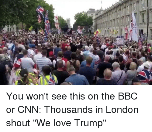 """cnn.com, Love, and London: You won't see this on the BBC or CNN: Thousands in London shout """"We love Trump"""""""