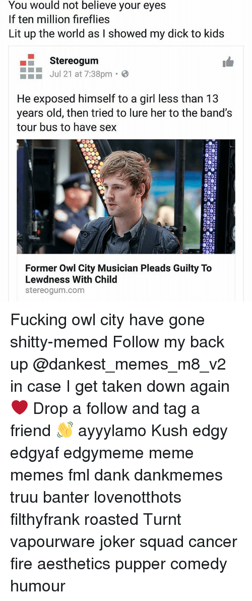 Dank, Fire, and Fml: You would not believe your eyes  If ten million fireflies  Lit up the world as I showed my dick to kids  Stereogum  Jul 21 at 7:38pm  He exposed himself to a girl less than 13  years old, then tried to lure her to the band's  tour bus to have sex  Former Owl City Musician Pleads Guilty To  Lewdness With Child  stereogum.com Fucking owl city have gone shitty-memed Follow my back up @dankest_memes_m8_v2 in case I get taken down again ❤ Drop a follow and tag a friend 👋 ayyylamo Kush edgy edgyaf edgymeme meme memes fml dank dankmemes truu banter lovenotthots filthyfrank roasted Turnt vapourware joker squad cancer fire aesthetics pupper comedy humour