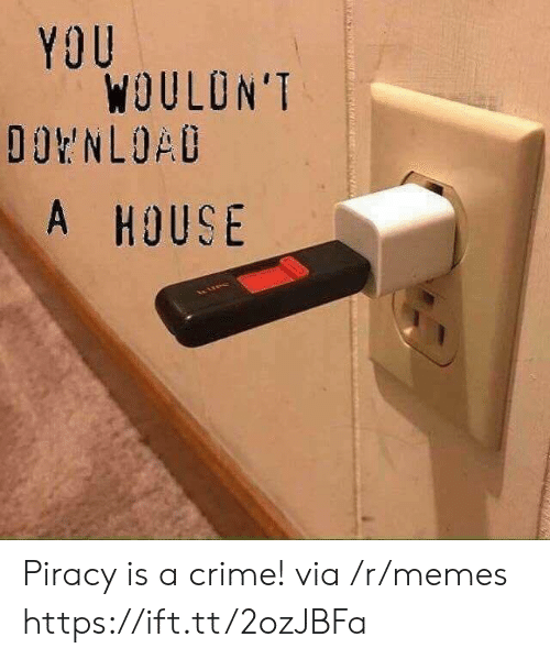 Crime, Memes, and Piracy: YOU  WOULON'T  A HOUS Piracy is a crime! via /r/memes https://ift.tt/2ozJBFa