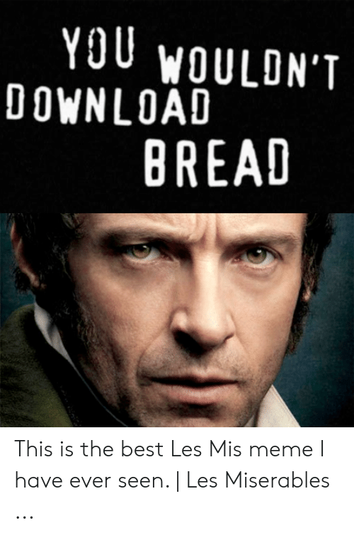 You Woulont Download Bread This Is The Best Les Mis Meme I Have Ever Seen Les Miserables Meme On Me Me