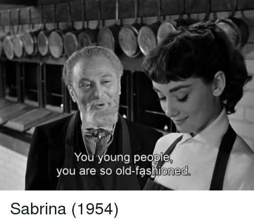 Memes, Old, and 🤖: You young people  you are so old-fashioned Sabrina (1954)