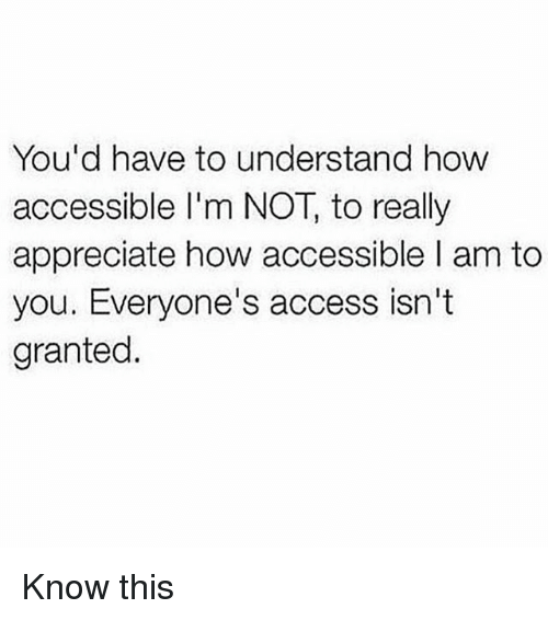 you d have to understand how accessible i m not to really appreciate