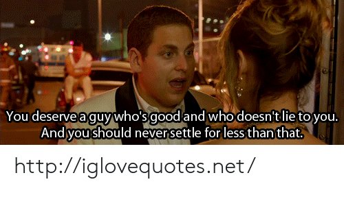Http, Net, and For: Youdeseregywhosgoodand whodosnt l royou  Andsyoushould neversettle for less thanthat. http://iglovequotes.net/