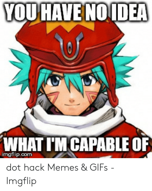 YOUHAVE NOIDEA WHAT I'M CAPABLE OF Imgflipcom Dot Hack Memes