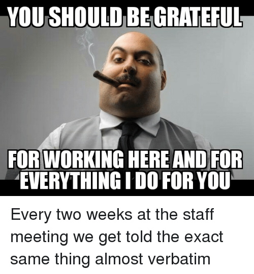 youishouldbegrateful for working here and for everything ido for you 5825310 ✅ 25 best memes about staff meeting meme staff meeting memes