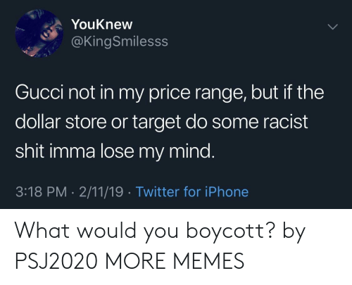 Dank, Gucci, and Iphone: YouKnew  @KingSmilesss  Gucci not in my price range, but if the  dollar store or target do some racist  shit imma lose my mind.  3:18 PM.2/11/19 Twitter for iPhone What would you boycott? by PSJ2020 MORE MEMES