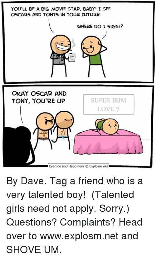 Dank, 🤖, and Net: YOU'LL BE A BIG MOVIE STAR, BABY! I SEE  OSCARS AND TONYS IN YOUR FUTURE!  WHERE DO I SIGN!?  OKAY OSCAR AND  SUPER BUM  TONY, YOU'RE UP  LOVE 7  Cyanide and Happiness Explosm.net By Dave. Tag a friend who is a very talented boy! ⠀ (Talented girls need not apply. Sorry.)⠀ ⠀ Questions? Complaints? Head over to www.explosm.net and SHOVE UM.