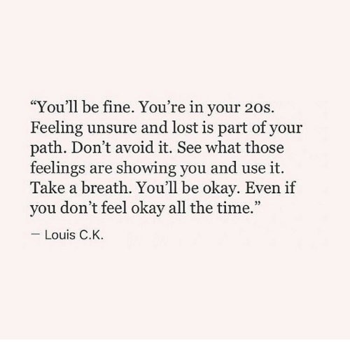 "Lost, Okay, and Time: ""You'll be fine. You're in your 20s.  Feeling unsure and lost is part of your  path. Don't avoid it. See what those  feelings are showing you and use it.  Take a breath. You'll be okay. Even if  you don't feel okay all the time.""  05  Louis C.K."