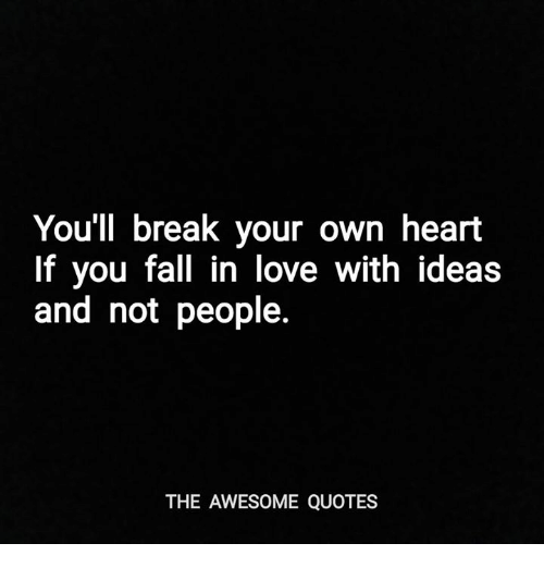 Youll Break Your Own Heart If You Fall In Love With Ideas And Not