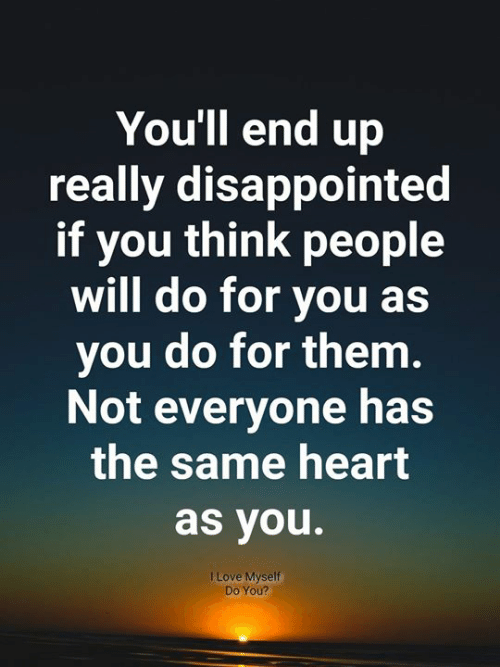 Disappointed, Love, and Memes: You'll end up  really disappointed  if you think people  will do for you as  you do for them.  Not everyone has  the same heart  as you.  I Love Myself  Do You?