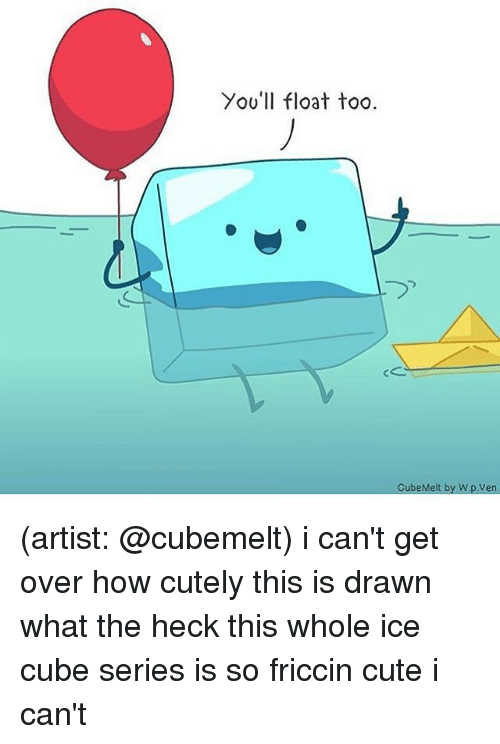 Cute, Ice Cube, and Memes: You'll float too  CubeMelt  by Wp.Ven (artist: @cubemelt) i can't get over how cutely this is drawn what the heck this whole ice cube series is so friccin cute i can't