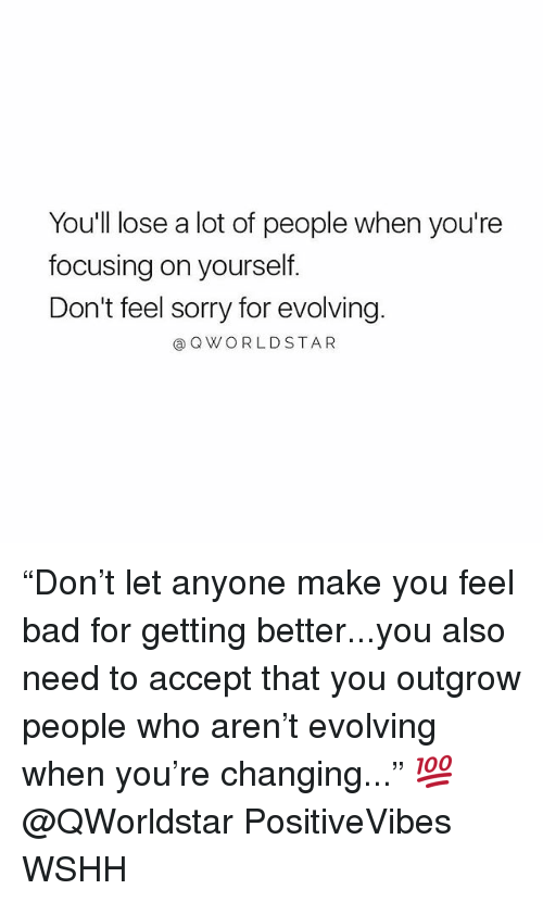 """Bad, Memes, and Sorry: You'll lose a lot of people when you're  focusing on yourself.  Don't feel sorry for evolving  @QWORLDSTAR """"Don't let anyone make you feel bad for getting better...you also need to accept that you outgrow people who aren't evolving when you're changing..."""" 💯 @QWorldstar PositiveVibes WSHH"""