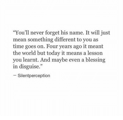 """Mean, Time, and Today: """"You'll never forget his name. It will just  mean something different to you as  time goes on. Four years ago it meant  the world but today it means a lesson  you learnt. And maybe even a blessing  in disguise.""""  Silentperception"""