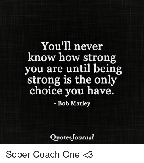 You'll Never Know How Strong You Are Until Being Strong Is The Only Beauteous Bob Marley Sober Quotes With Pictures