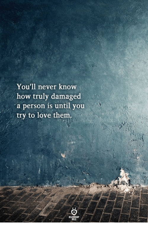 Love, Never, and How: You'll never know  how truly damaged  a person is until you  try to love them  ELATIONGHP