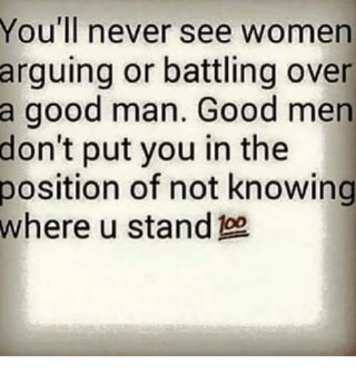 Memes, Good, and Women: You'll never see women  arguing or battling over  a good man. Good men  don't put you in the  position of not knowing  where u stand