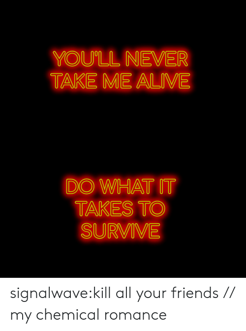 Alive, Friends, and Tumblr: YOU'LL NEVER  TAKE ME ALIVE   DO WHAT IT  TAKES TO  SURVIVE signalwave:kill all your friends // my chemical romance