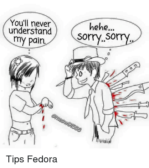 Youll Never Understand My Pain Hehe Sorry Sor Tips Fedora Fedora