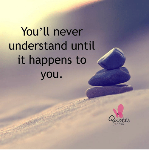 Youll Never Understand Until It Happens To You Quotes For You