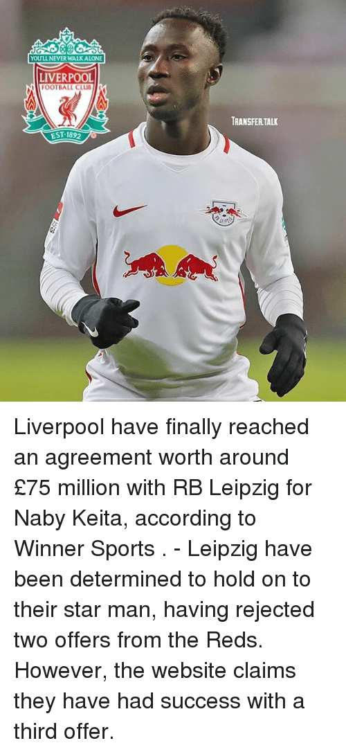 Club, Football, and Memes: YOULL NEVER WALKALONE  LIVERPOOL  FOOTBALL CLUB  TRANSFER TALK Liverpool have finally reached an agreement worth around £75 million with RB Leipzig for Naby Keita, according to Winner Sports . - Leipzig have been determined to hold on to their star man, having rejected two offers from the Reds. However, the website claims they have had success with a third offer.