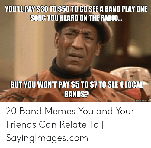 YOU'LL PAY $30 TO$50 TO GO SEEA BAND PLAY ONE SONG YOU HEARD