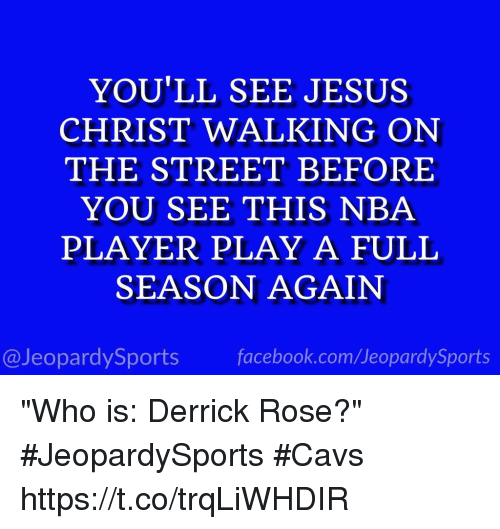 "Cavs, Derrick Rose, and Facebook: YOU'LL SEE JESUS  CHRIST WALKING ON  THE STREET BEFORE  YOU SEE THIS NBA  PLAYER PLAY A FULL  SEASON AGAIN  @JeopardySports facebook.com/JeopardySports ""Who is: Derrick Rose?"" #JeopardySports #Cavs https://t.co/trqLiWHDIR"