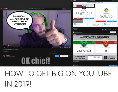 """Yeah, youtube.com, and How To: Youlube  me vs pewdiepie  PewDiePie vs Yeah, I know Live!  ヨ Ei YouTube  how to become famous on youtube  PewDiePie  88,671,946  Yeah, I know  269,776  SO BASICALLY  ALL YOU DO IS TO  MAKE A """"ME VYS""""  LIVESTREAM  Subeoribers  /Charge  JACOB  I support PewDiePie  ae on Tw  88,402,170  I support Yeah, I knoW  ubecrber Difference  Me vs PewDiePie  57 watching now  Yeah, I know  Started streaming on 3 Mar 209  Search  JACKSEPTICEYE VS JACKSPICEEYE  LETS WIN THIS BATTLE TOGETHER  12:06 / 12:28  團拶@ □ []  JackSepticEye  JackSpiceEye  HOW TO GET BIG ON YOUTUBE?  21,672,403  45  2,175,551 views  1白158K -12.1K → SHARE  4SAVE  PewDiePie  Published on 6 Sep 2017  JOIN  SUBSCRIBED 88M  SUBSCRIBE TO  JACKSPICEEYE!  21,672,358  SUBSCRIBE TO  PEWDIEPIE  OK chief!  Me vs JackSepticEye  2 watching now  Jack Splicelye  Sturted streaming 61 minutes ag0  ANALYTIC I EDIT VOEO HOW TO GET BIG ON YOUTUBE IN 2019!"""