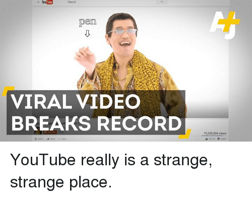 Memes, Videos, and Break: Youlube  Youtube Search  pen  VIRAL VIDEO  BREAKS RECORD  73,359,506 views YouTube really is a strange, strange place.