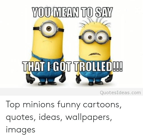 Youmean To Say That I Got Trolled Quotesideascom Top Minions
