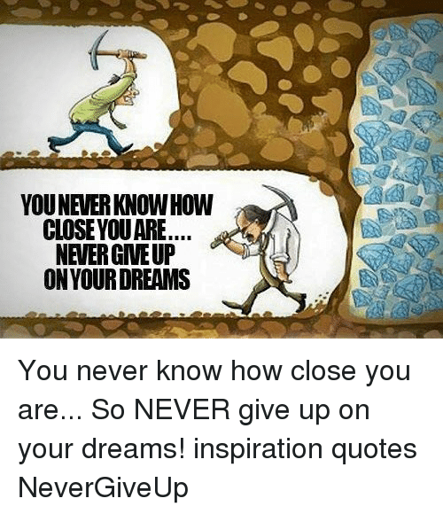 youneverknow how closeyouare never giveup on your dreams you never