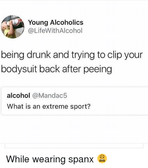 Drunk, Alcohol, and What Is: Young Alcoholics  @LifeWithAlcohol  being drunk and trying to clip your  bodysuit back after peeing  alcohol @Mandac!5  What is an extreme sport? While wearing spanx 😩