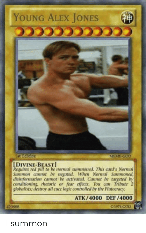 God, Logic, and Meme: YOUNG ALEX JONES  MEME-GOD  DIVINE-BEAST  uires red pill to be normal summonel. This card's Normal  Summon camot be negated. When Normal Summoned  disinformation cannot be activated. Cannot be targeted by  conditioning, rhetoric or fear effects. You can Tribute 2  globalists; destroy all cucc logic controlled by the Plutocracy  ATK/4000 DEF /4000  420888  1974 GOD I summon