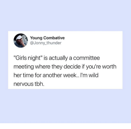 """Girls, Tbh, and Time: Young Combative  @Jonny thunder  """"Girls night"""" is actually a committee  meeting where they decide if you're worth  her time for another week.. I'm wild  nervous tbh."""