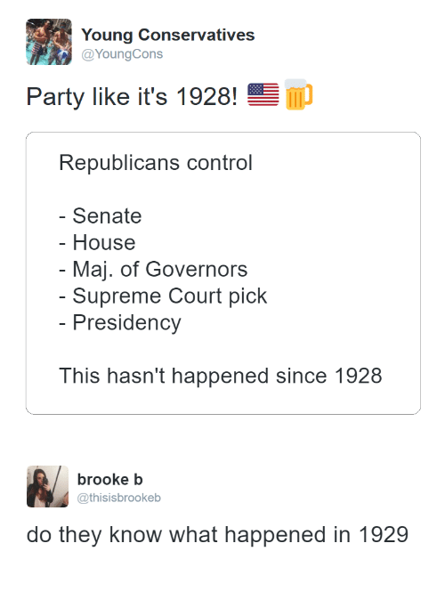 Party, Supreme, and Control: Young Conservatives  Party like it's 1928!  Republicans control  Senate  - House  - Maj. of Governors  - Supreme Court pick  Presidency  This hasn't happened since 1928   brooke b  @thisisbrookeb  do they know what happened in 1929