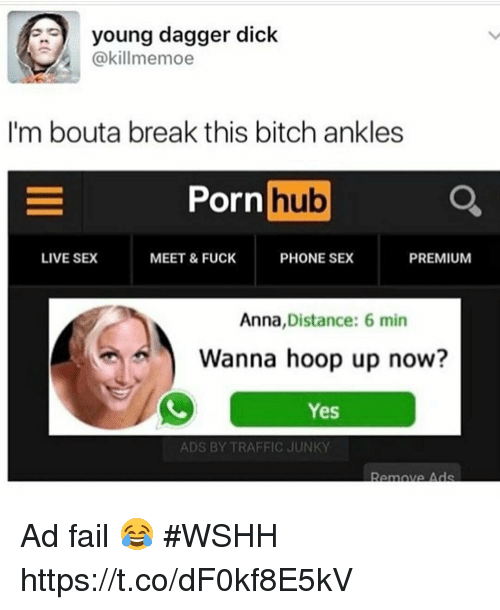 Anna, Bitch, and Fail: young dagger dick  @kill memoe  I'm bout a break this bitch ankles  Porn  hub  LIVE SEX  PHONE SEX  MEET & FUCK  PREMIUM  Anna  Distance: 6 min  Wanna hoop up now?  Yes  ADS BY TRAFFIC JUNKY  Remove Ads Ad fail 😂 #WSHH https://t.co/dF0kf8E5kV