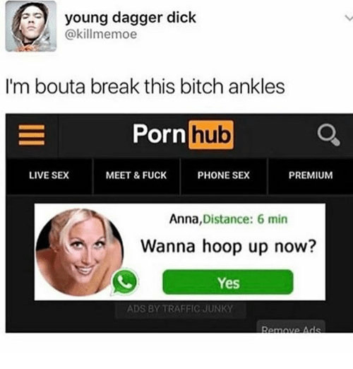Anna, Bitch, and Ironic: young dagger dick  @killmemoe  I'm bouta break this bitch ankles  Porn  hub  a  LIVE SEX  MEET & FUCK  PHONE SEX  PREMIUM  Anna  Distance: 6 min  Wanna hoop up now?  Yes  ADS BY TRAFFIC JUNKY