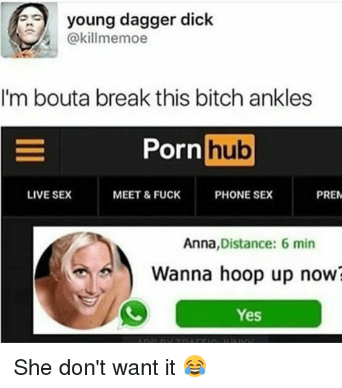 Anna, Bitch, and Funny: young dagger dick  @killmemoe  I'm bouta break this bitch ankles  or  Pornhub  Porn  hub  LIVE SEX  MEET & FUCK  PHONE SEX  PRE  Anna,Distance: 6 min  Wanna hoop up now?  Yes She don't want it 😂