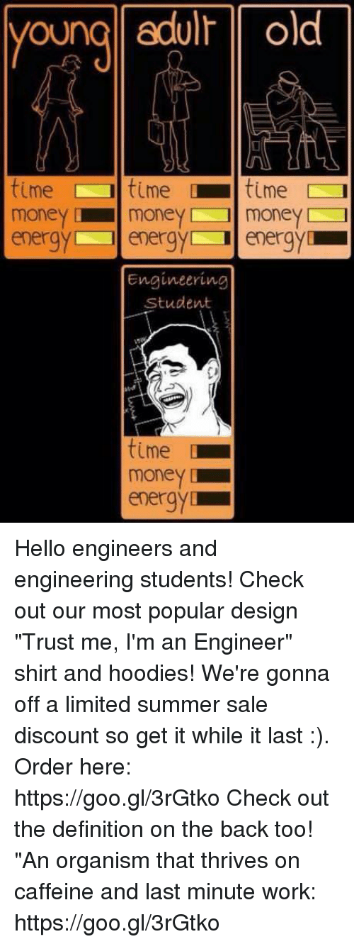 "Energy, Hello, and Money: young edulr old  time time [11 time  moneymoneymoney  energy energy energy  Engineering  Student  time  money  energy Hello engineers and engineering students! Check out our most popular design ""Trust me, I'm an Engineer"" shirt and hoodies! We're gonna off a limited summer sale discount so get it while it last :). Order here: https://goo.gl/3rGtko  Check out the definition on the back too! ""An organism that thrives on caffeine and last minute work:  https://goo.gl/3rGtko"